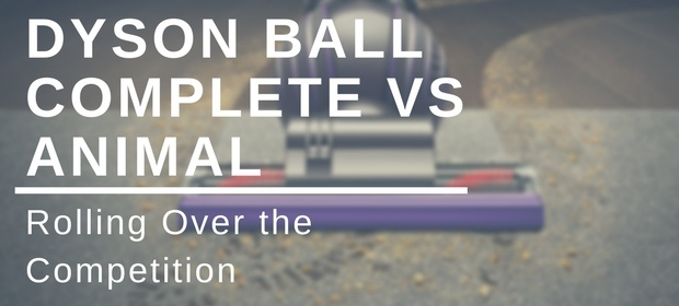 Dyson Ball Complete vs. Animal Comparison and Review