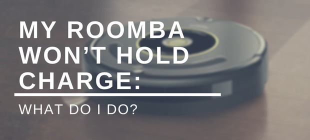 My Roomba Won't Hold Charge: What Do I Do?