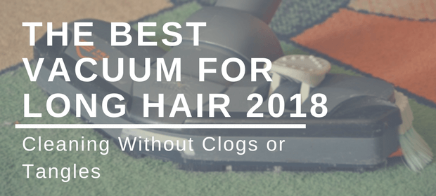 Cleaning Without Clogs or Tangles: The Best Vacuum for Long Hair 2018