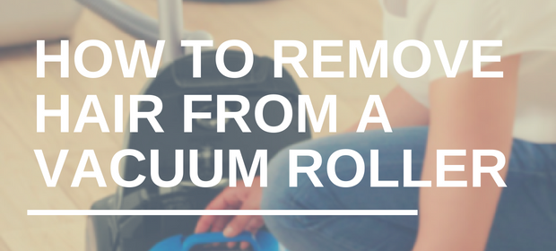 HOW TO REMOVE HAIR FROM A VACUUM ROLLER