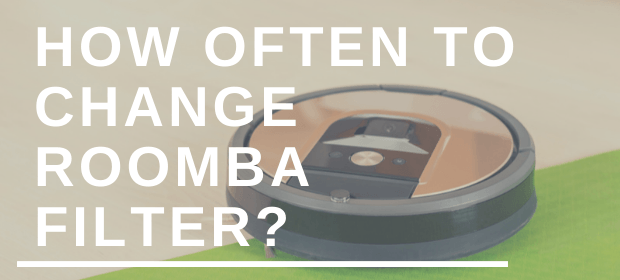 How Often To Change Roomba Filter