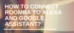 How to Connect Roomba to Alexa and Google Assistant?