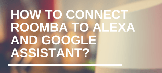 connecting Roomba to Alexa and Google Assistant